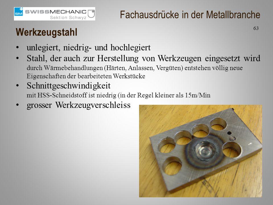 Werkzeugstahl 63 Fachausdrücke in der Metallbranche unlegiert, niedrig- und hochlegiert Stahl, der auch zur Herstellung von Werkzeugen eingesetzt wird