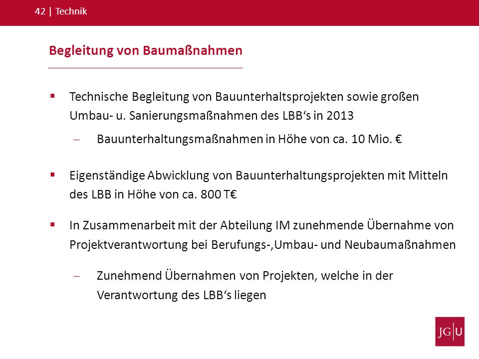 Begleitung von Baumaßnahmen 42   Technik  Technische Begleitung von Bauunterhaltsprojekten sowie großen Umbau- u. Sanierungsmaßnahmen des LBB's in 20