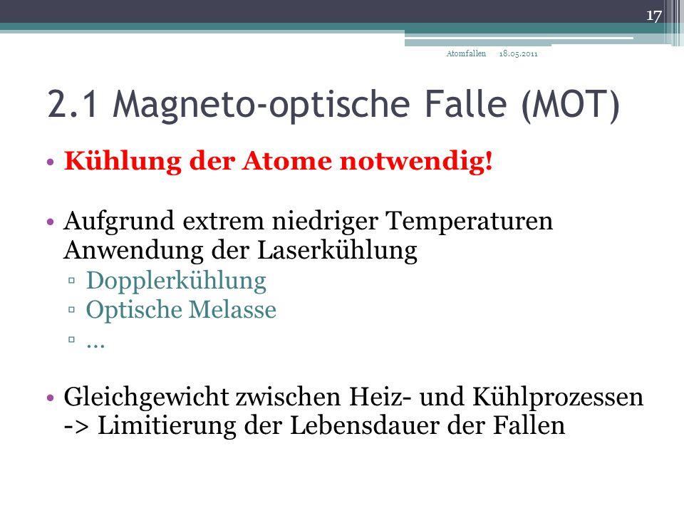 2.1 Magneto-optische Falle (MOT) 18.05.2011 17 Atomfallen Kühlung der Atome notwendig! Aufgrund extrem niedriger Temperaturen Anwendung der Laserkühlu
