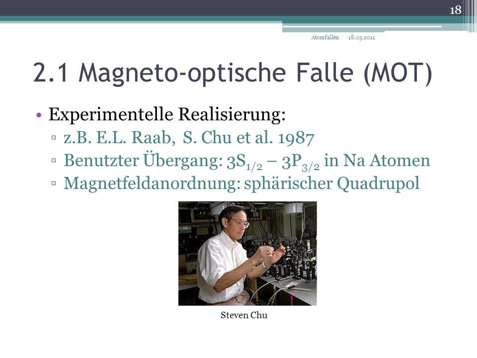 2.1 Magneto-optische Falle (MOT) 18.05.2011 18 Atomfallen Experimentelle Realisierung: ▫z.B. E.L. Raab, S. Chu et al. 1987 ▫Benutzter Übergang: 3S 1/2