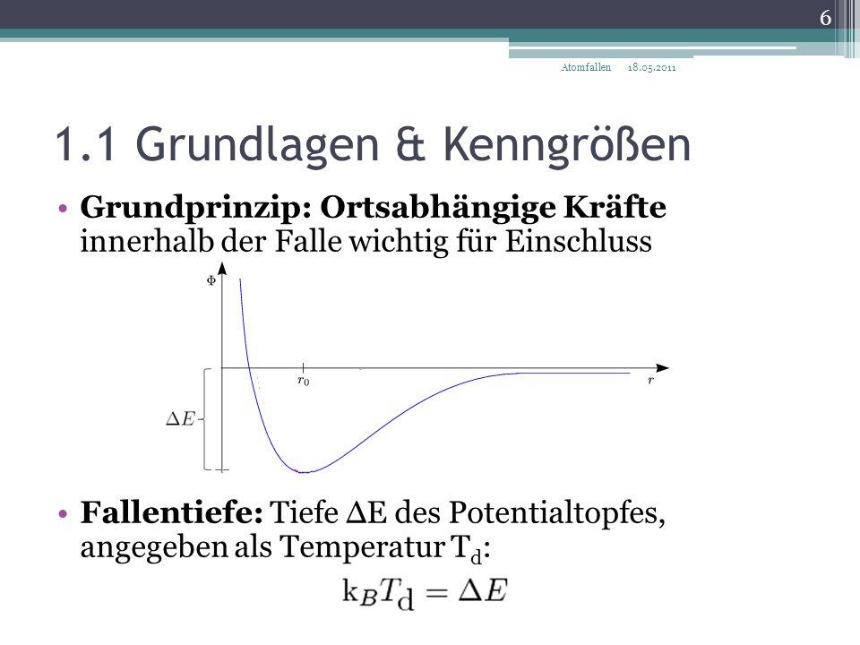 1.1 Grundlagen & Kenngrößen Grundprinzip: Ortsabhängige Kräfte innerhalb der Falle wichtig für Einschluss Fallenfrequenz: Oszillationsfrequenz des Teilchens im harmonischen Oszillatorpotential der Falle 18.05.2011 7 Atomfallen