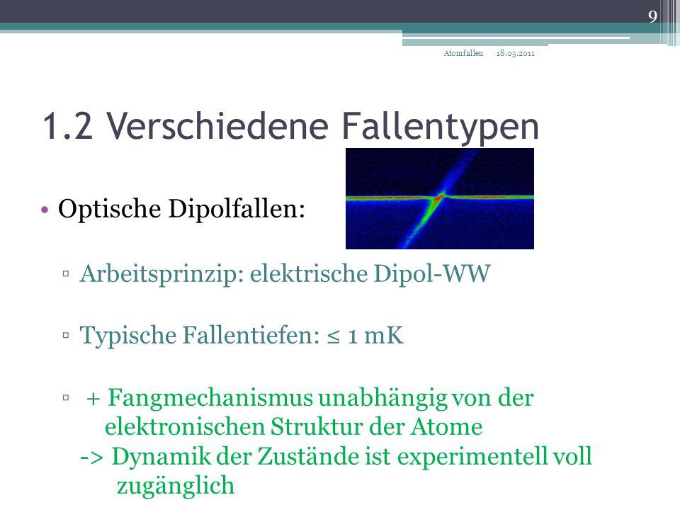 1.2 Verschiedene Fallentypen Magnetische Fallen: ▫Arbeitsprinzip: magnetische Dipol-WW ▫Typische Fallentiefen: ≈ O(100 mK) ▫Fangmechanismus ist zustandsabhängig ▫ + Ideale Falle zur Erzeugung von BEC 18.05.2011 10 Atomfallen