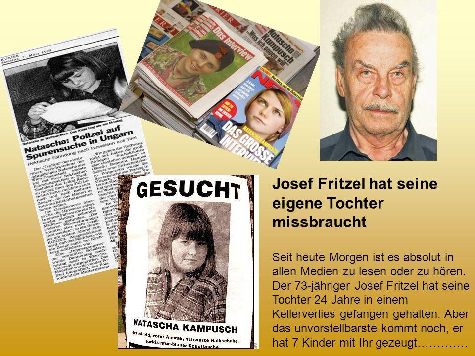 Josef Fritzel hat seine eigene Tochter missbraucht Seit heute Morgen ist es absolut in allen Medien zu lesen oder zu hören. Der 73-jähriger Josef Frit