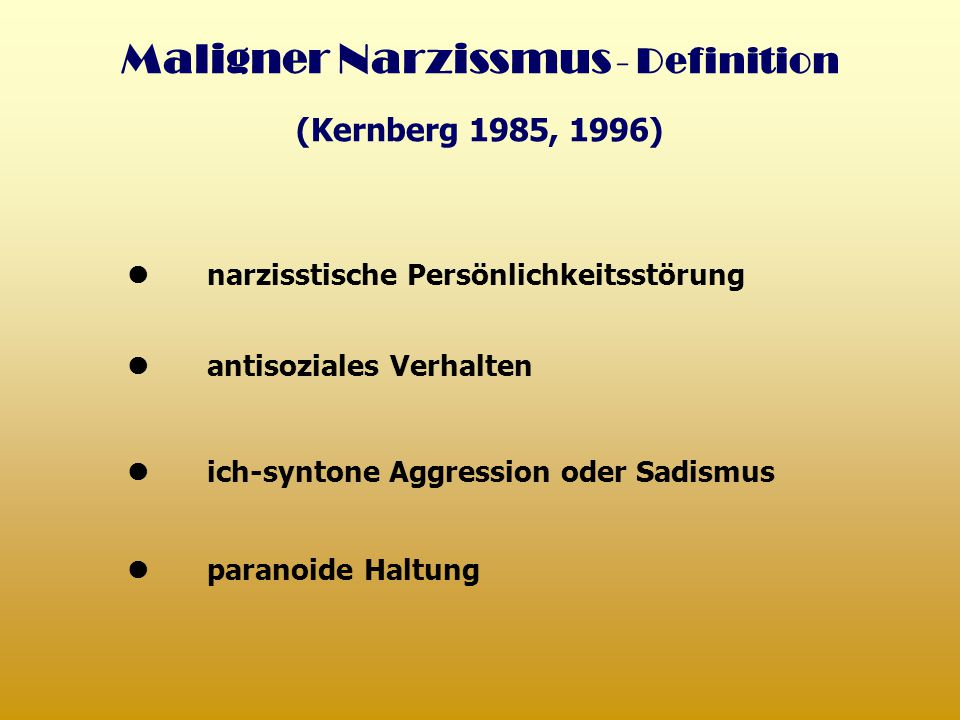 Maligner Narzissmus - Definition (Kernberg 1985, 1996) narzisstische Persönlichkeitsstörung antisoziales Verhalten paranoide Haltung ich-syntone Aggre