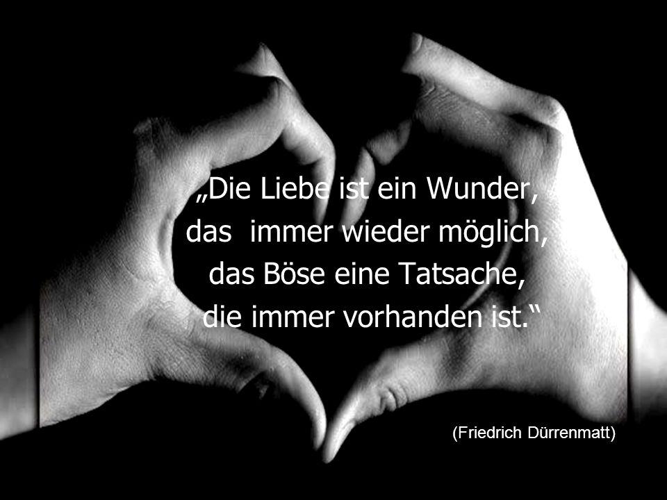 """""""Die Liebe ist ein Wunder, das immer wieder möglich, das Böse eine Tatsache, die immer vorhanden ist."""" (Friedrich Dürrenmatt)"""