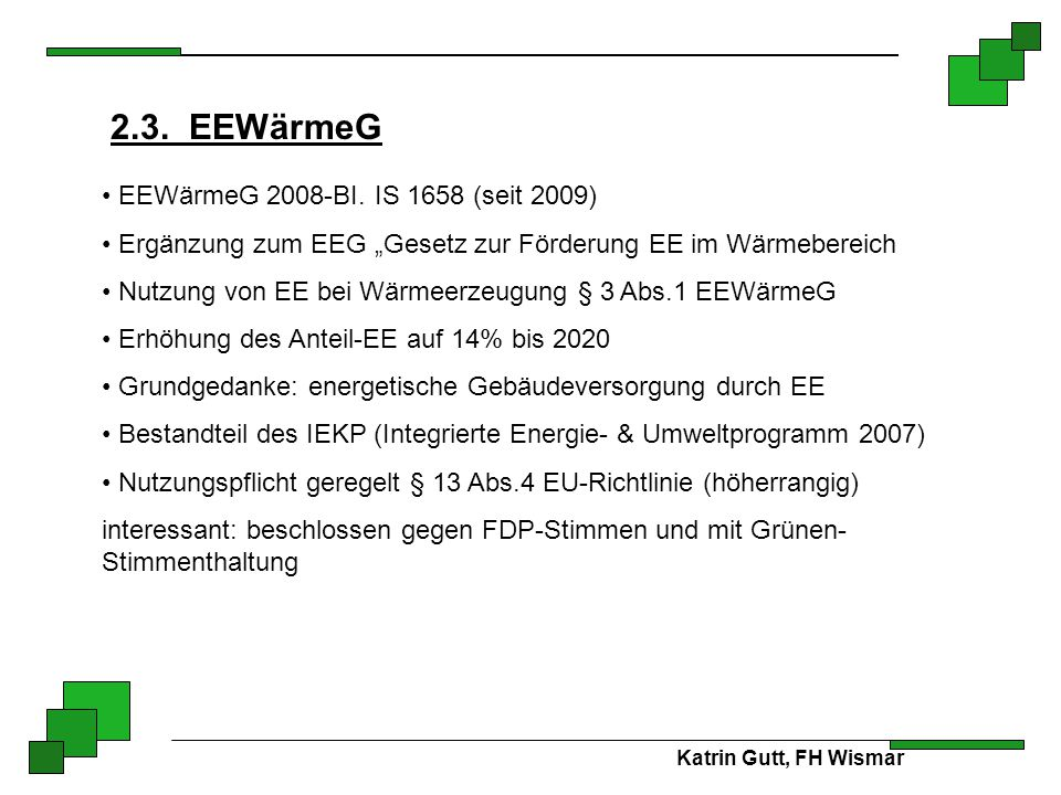 """Katrin Gutt, FH Wismar 2.3. EEWärmeG EEWärmeG 2008-BI. IS 1658 (seit 2009) Ergänzung zum EEG """"Gesetz zur Förderung EE im Wärmebereich Nutzung von EE b"""