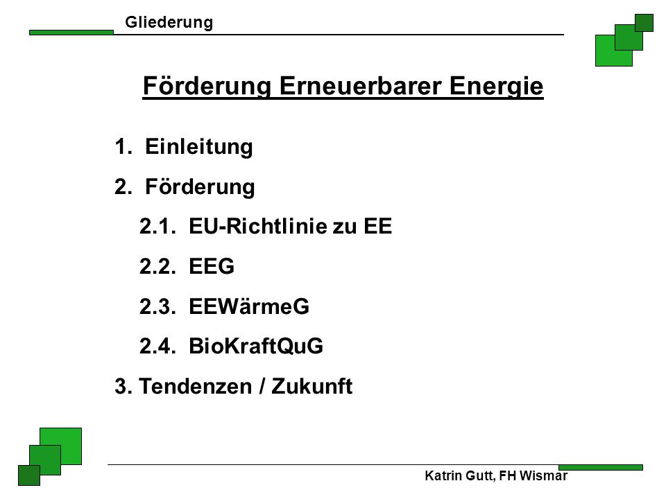 Gliederung Förderung Erneuerbarer Energie 1. Einleitung 2. Förderung 2.1. EU-Richtlinie zu EE 2.2. EEG 2.3. EEWärmeG 2.4. BioKraftQuG 3. Tendenzen / Z