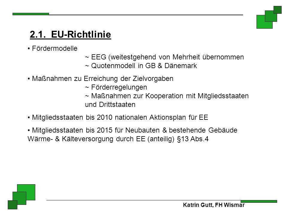 Katrin Gutt, FH Wismar 2.1. EU-Richtlinie Fördermodelle ~ EEG (weitestgehend von Mehrheit übernommen ~ Quotenmodell in GB & Dänemark Maßnahmen zu Erre