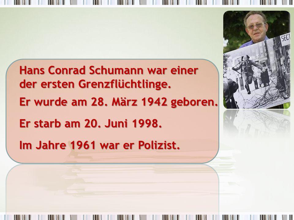 Hans Conrad Schumann war einer der ersten Grenzflüchtlinge. Er wurde am 28. März 1942 geboren. Er starb am 20. Juni 1998. Im Jahre 1961 war er Polizis