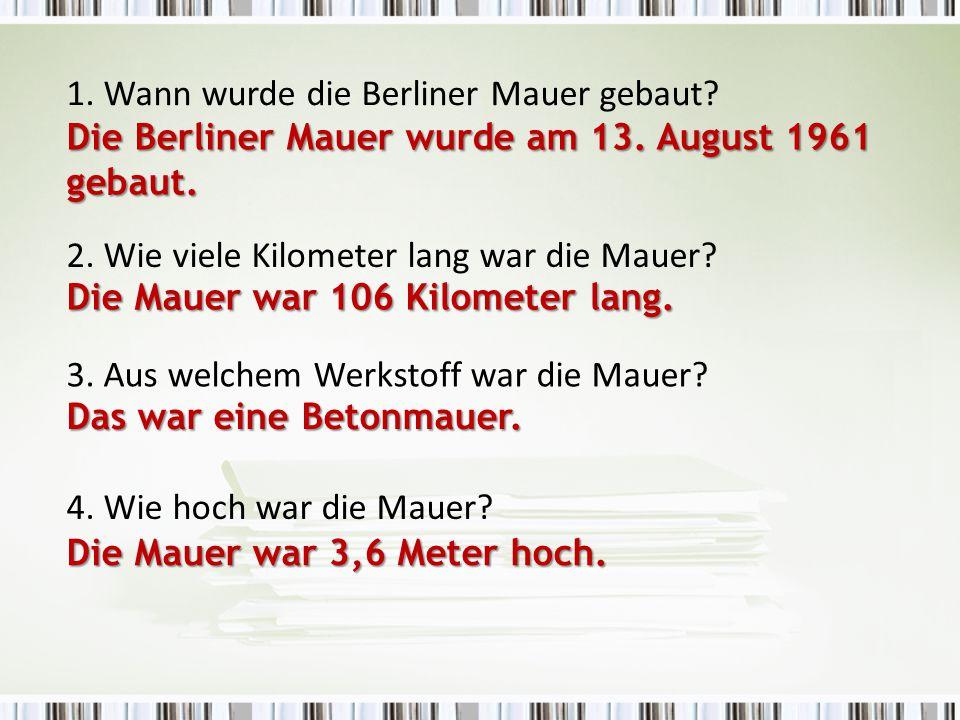 3. Aus welchem Werkstoff war die Mauer? 1. Wann wurde die Berliner Mauer gebaut? 4. Wie hoch war die Mauer? Das war eine Betonmauer. Die Mauer war 3,6