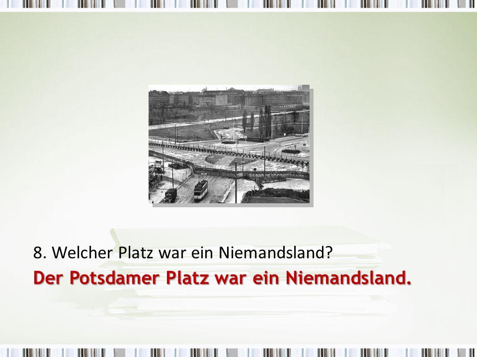 8. Welcher Platz war ein Niemandsland? Der Potsdamer Platz war ein Niemandsland.