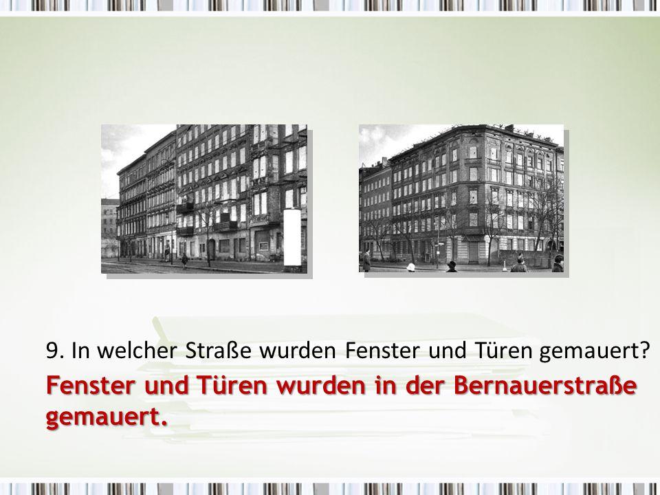 9. In welcher Straße wurden Fenster und Türen gemauert? Fenster und Türen wurden in der Bernauerstraße gemauert.
