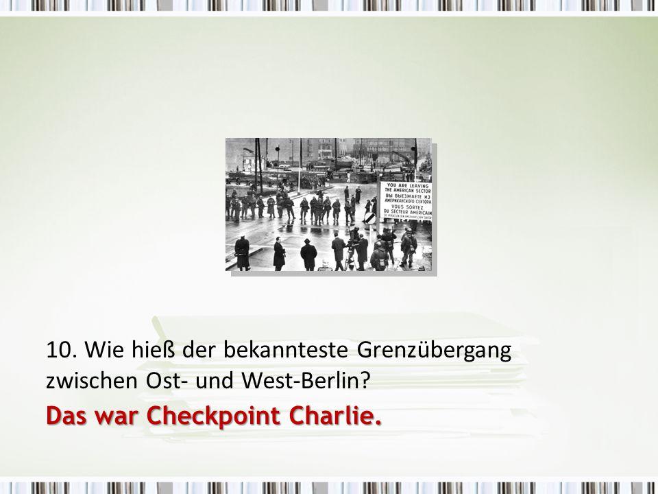 10. Wie hieß der bekannteste Grenzübergang zwischen Ost- und West-Berlin? Das war Checkpoint Charlie.