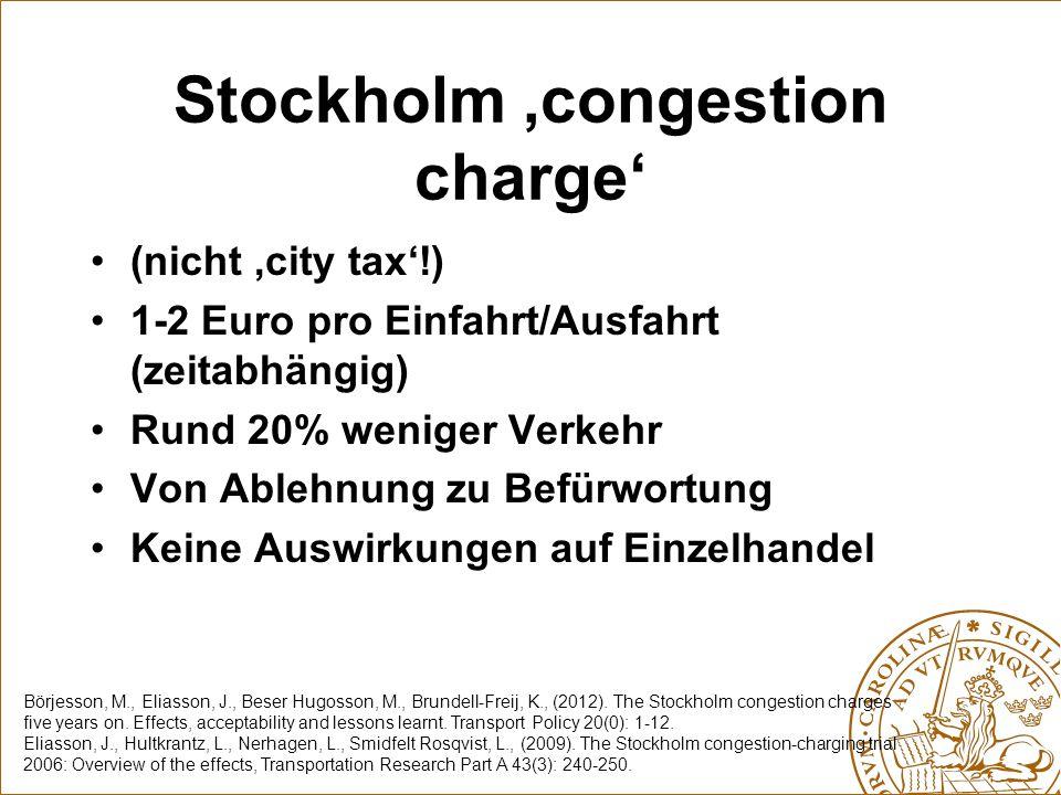 Stockholm 'congestion charge' (nicht 'city tax'!) 1-2 Euro pro Einfahrt/Ausfahrt (zeitabhängig) Rund 20% weniger Verkehr Von Ablehnung zu Befürwortung