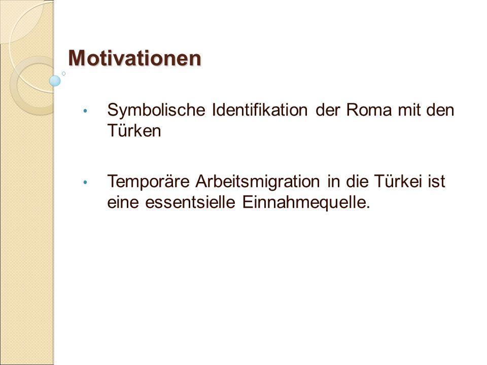 Motivationen Symbolische Identifikation der Roma mit den Türken Temporäre Arbeitsmigration in die Türkei ist eine essentsielle Einnahmequelle.