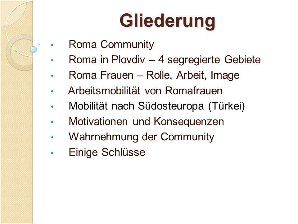 Gliederung Roma Community Roma in Plovdiv – 4 segregierte Gebiete Roma Frauen – Rolle, Arbeit, Image Arbeitsmobilität von Romafrauen Mobilität nach Südosteuropa (Türkei) Motivationen und Konsequenzen Wahrnehmung der Community Einige Schlüsse