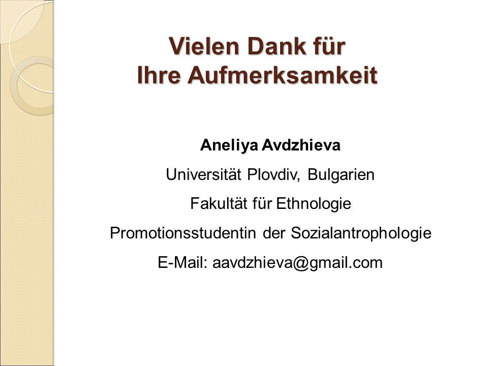 Vielen Dank für Ihre Aufmerksamkeit Aneliya Avdzhieva Universität Plovdiv, Bulgarien Fakultät für Ethnologie Promotionsstudentin der Sozialantrophologie E-Mail: aavdzhieva@gmail.com