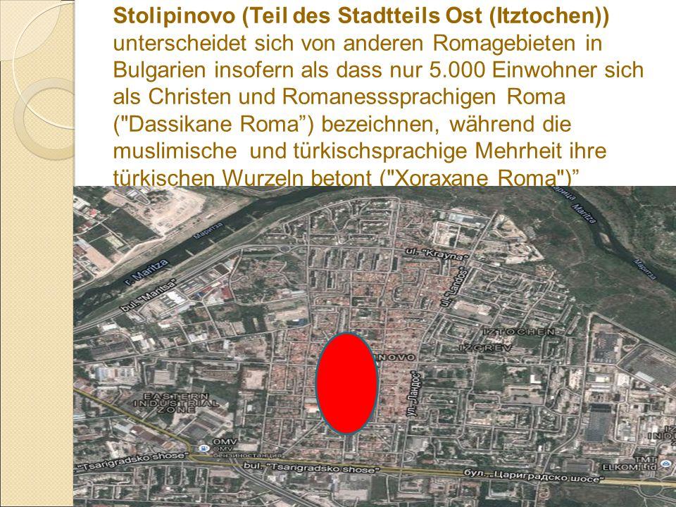 Stolipinovo (Teil des Stadtteils Ost (Itztochen)) unterscheidet sich von anderen Romagebieten in Bulgarien insofern als dass nur 5.000 Einwohner sich als Christen und Romanesssprachigen Roma ( Dassikane Roma ) bezeichnen, während die muslimische und türkischsprachige Mehrheit ihre türkischen Wurzeln betont ( Xoraxane Roma )