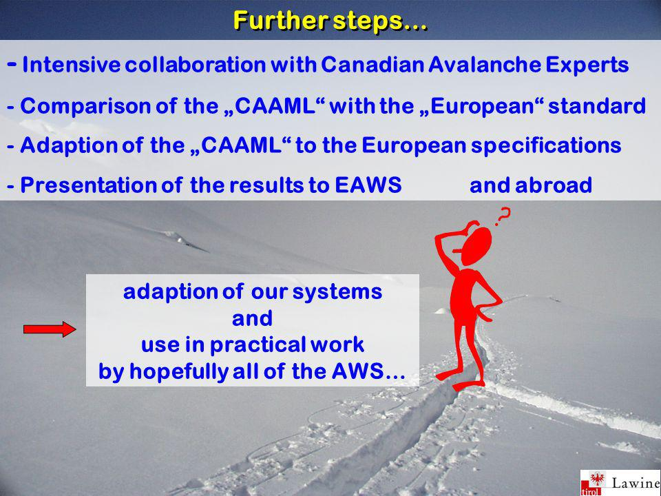 "Further steps… - Intensive collaboration with Canadian Avalanche Experts - Comparison of the ""CAAML with the ""European standard - Adaption of the ""CAAML to the European specifications - Presentation of the results to EAWS and abroad adaption of our systems and use in practical work by hopefully all of the AWS…"