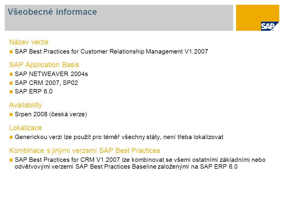 Všeobecné informace Název verze SAP Best Practices for Customer Relationship Management V1.2007 SAP Application Basis SAP NETWEAVER 2004s SAP CRM 2007, SP02 SAP ERP 6.0 Availability Srpen 2008 (česká verze) Lokalizace Generickou verzi lze použít pro téměř všechny státy, není třeba lokalizovat Kombinace s jinými verzemi SAP Best Practices SAP Best Practices for CRM V1.2007 lze kombinovat se všemi ostatními základními nebo odvětvovými verzemi SAP Best Practices Baseline založenými na SAP ERP 6.0