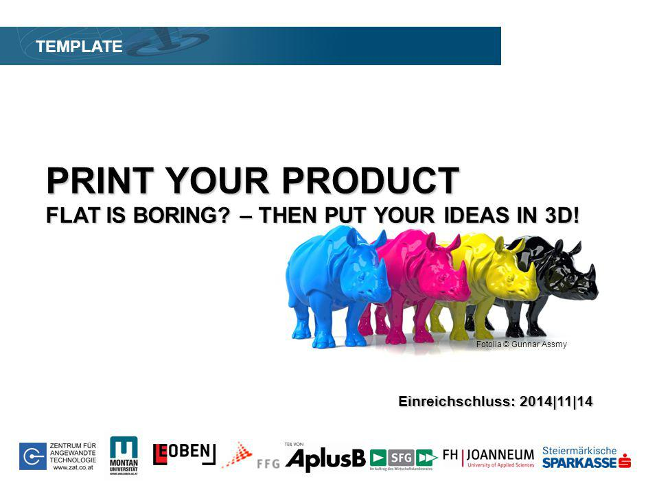 Fotolia © Gunnar Assmy PRINT YOUR PRODUCT FLAT IS BORING? – THEN PUT YOUR IDEAS IN 3D! TEMPLATE Einreichschluss: 2014|11|14 Fotolia © Gunnar Assmy