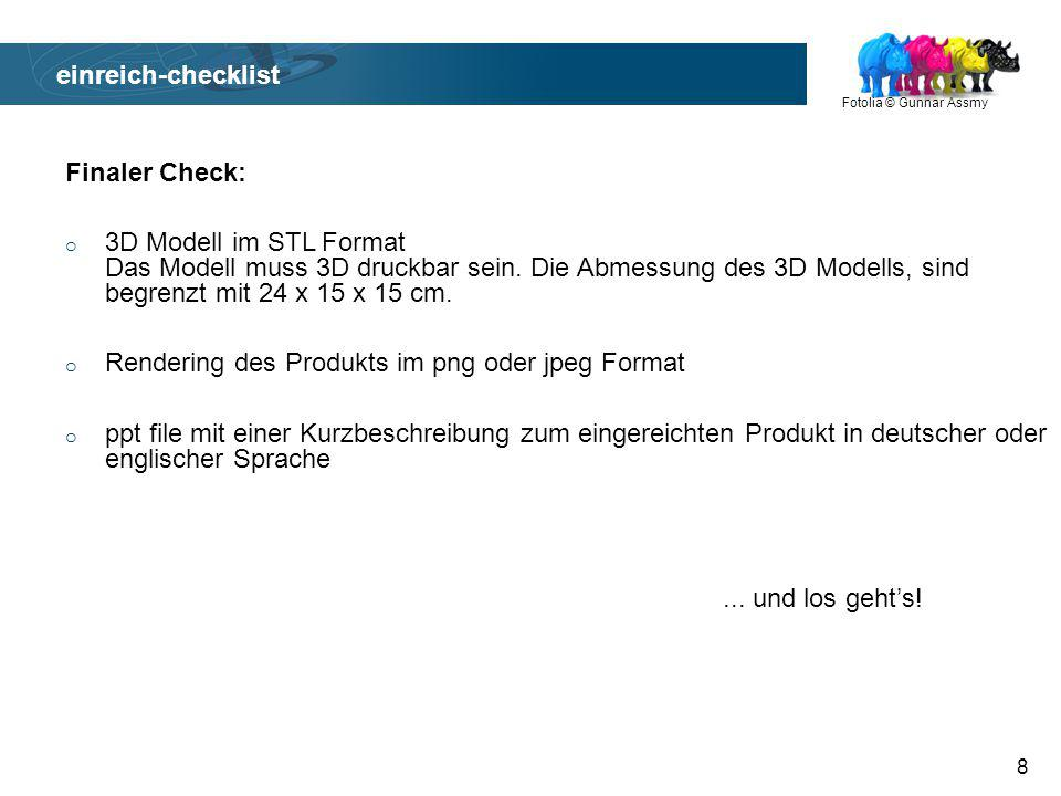 Fotolia © Gunnar Assmy 8 einreich-checklist Finaler Check: o 3D Modell im STL Format Das Modell muss 3D druckbar sein.