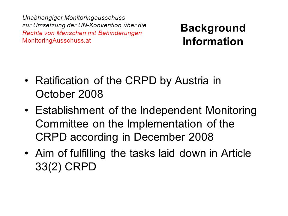 Unabhängiger Monitoringausschuss zur Umsetzung der UN-Konvention über die Rechte von Menschen mit Behinderungen MonitoringAusschuss.at Background Information Ratification of the CRPD by Austria in October 2008 Establishment of the Independent Monitoring Committee on the Implementation of the CRPD according in December 2008 Aim of fulfilling the tasks laid down in Article 33(2) CRPD