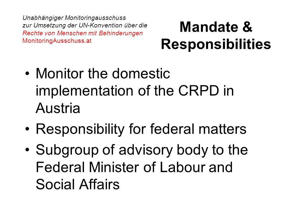 Unabhängiger Monitoringausschuss zur Umsetzung der UN-Konvention über die Rechte von Menschen mit Behinderungen MonitoringAusschuss.at Mandate & Responsibilities Monitor the domestic implementation of the CRPD in Austria Responsibility for federal matters Subgroup of advisory body to the Federal Minister of Labour and Social Affairs
