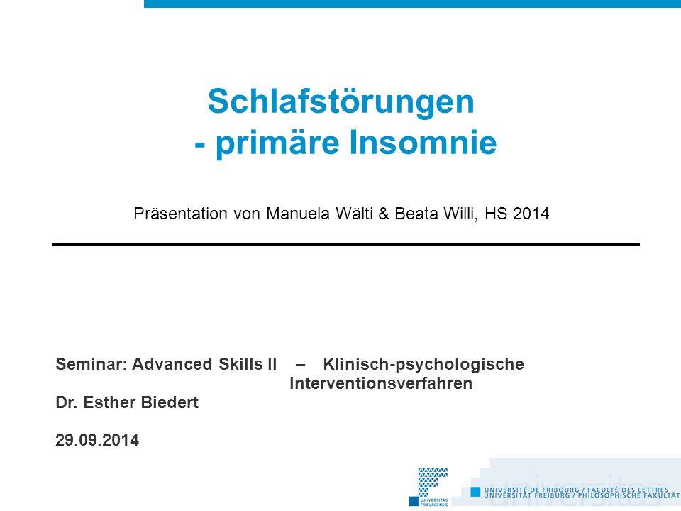 Schlafstörungen - primäre Insomnie Präsentation von Manuela Wälti & Beata Willi, HS 2014 Seminar: Advanced Skills II – Klinisch-psychologische Interventionsverfahren Dr.