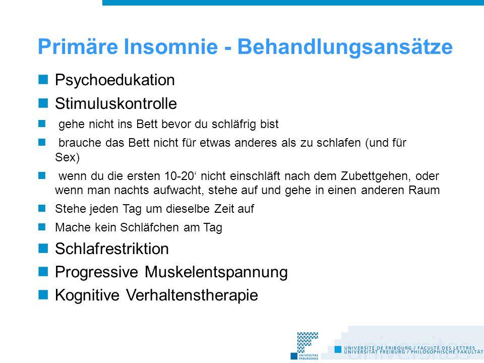 Primäre Insomnie - Behandlungsansätze Psychoedukation Stimuluskontrolle gehe nicht ins Bett bevor du schläfrig bist brauche das Bett nicht für etwas anderes als zu schlafen (und für Sex) wenn du die ersten 10-20' nicht einschläft nach dem Zubettgehen, oder wenn man nachts aufwacht, stehe auf und gehe in einen anderen Raum Stehe jeden Tag um dieselbe Zeit auf Mache kein Schläfchen am Tag Schlafrestriktion Progressive Muskelentspannung Kognitive Verhaltenstherapie