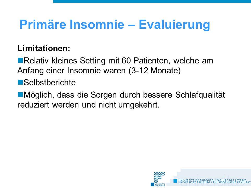 Primäre Insomnie – Evaluierung Limitationen: Relativ kleines Setting mit 60 Patienten, welche am Anfang einer Insomnie waren (3-12 Monate) Selbstberichte Möglich, dass die Sorgen durch bessere Schlafqualität reduziert werden und nicht umgekehrt.