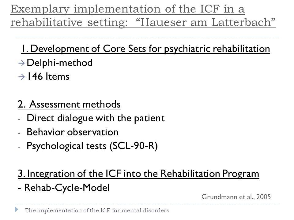 1. Development of Core Sets for psychiatric rehabilitation  Delphi-method  146 Items 2. Assessment methods - Direct dialogue with the patient - Beha