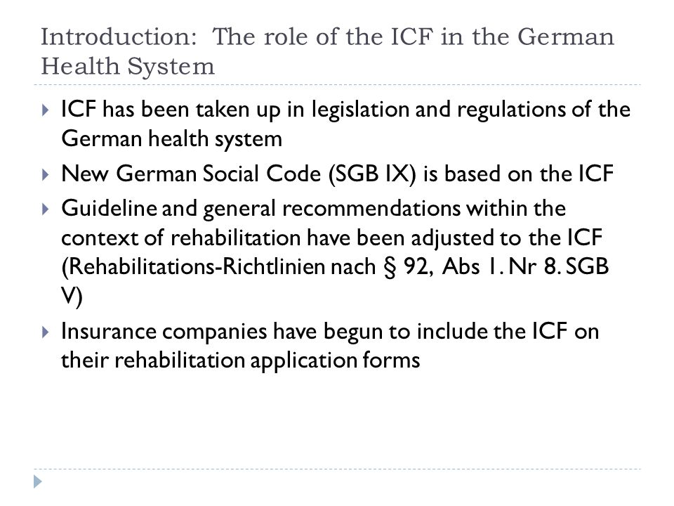 Introduction: The role of the ICF in the German Health System  ICF has been taken up in legislation and regulations of the German health system  New