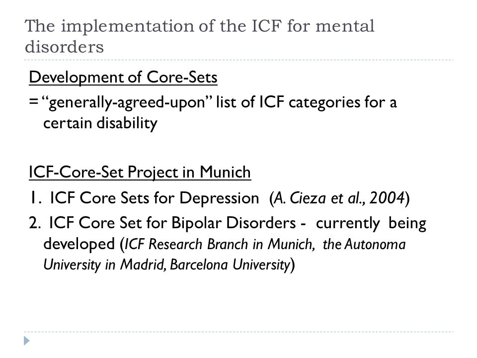 ICF Core Sets for Depression = Comprehensive Core Set: for a multiprofessional description of patients with a health disorder (= 121 categories) = Brief Core Set: for clinical studies and research (= 31 categories) The implementation of the ICF for mental disorders 9 48 12