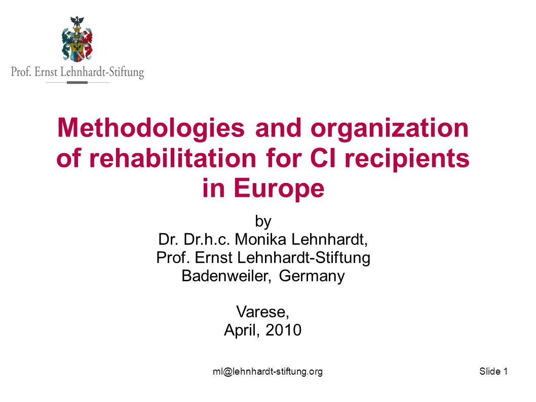 ml@lehnhardt-stiftung.org Slide 1 Methodologies and organization of rehabilitation for CI recipients in Europe by Dr. Dr.h.c. Monika Lehnhardt, Prof.