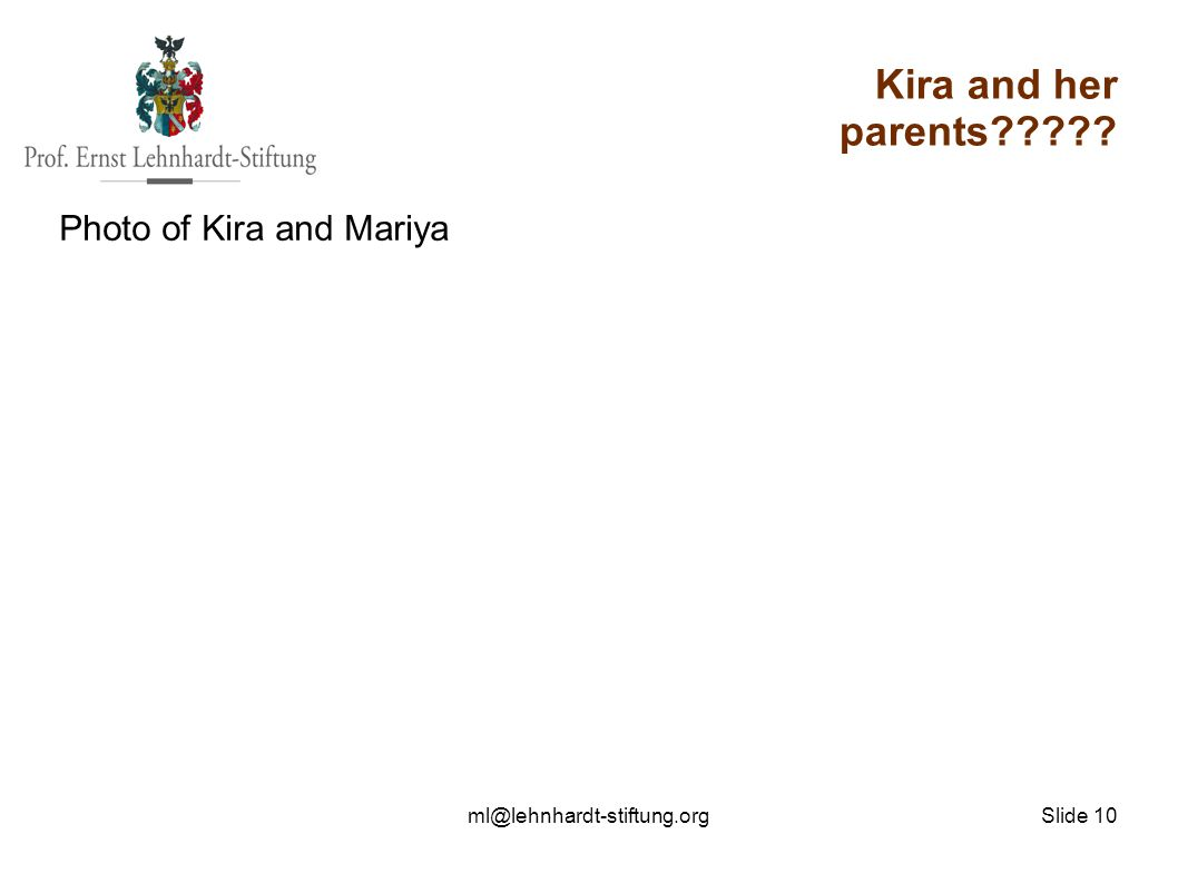 ml@lehnhardt-stiftung.org Slide 10 Kira and her parents????? Photo of Kira and Mariya