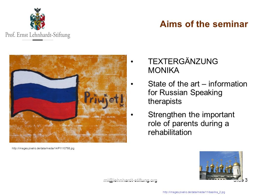 Slide 3 Aims of the seminar Alternatives Foto: TEXTERGÄNZUNG MONIKA State of the art – information for Russian Speaking therapists Strengthen the important role of parents during a rehabilitation