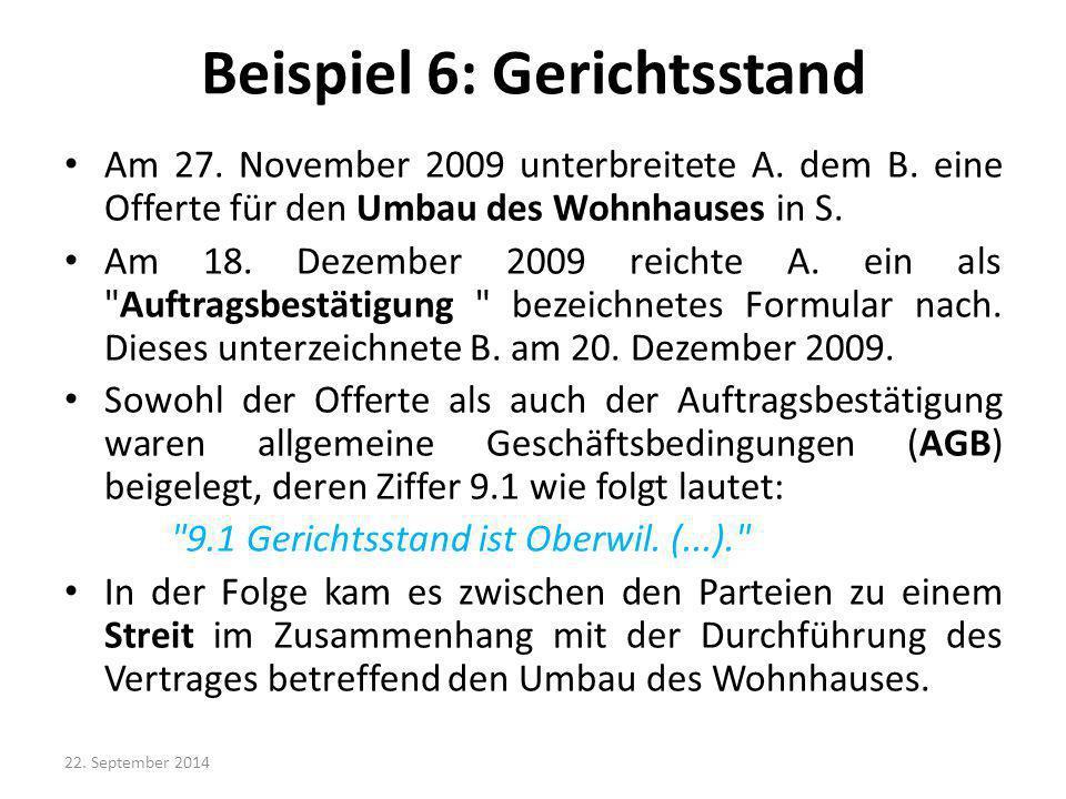 Beispiel 6: Gerichtsstand Am 27. November 2009 unterbreitete A. dem B. eine Offerte für den Umbau des Wohnhauses in S. Am 18. Dezember 2009 reichte A.