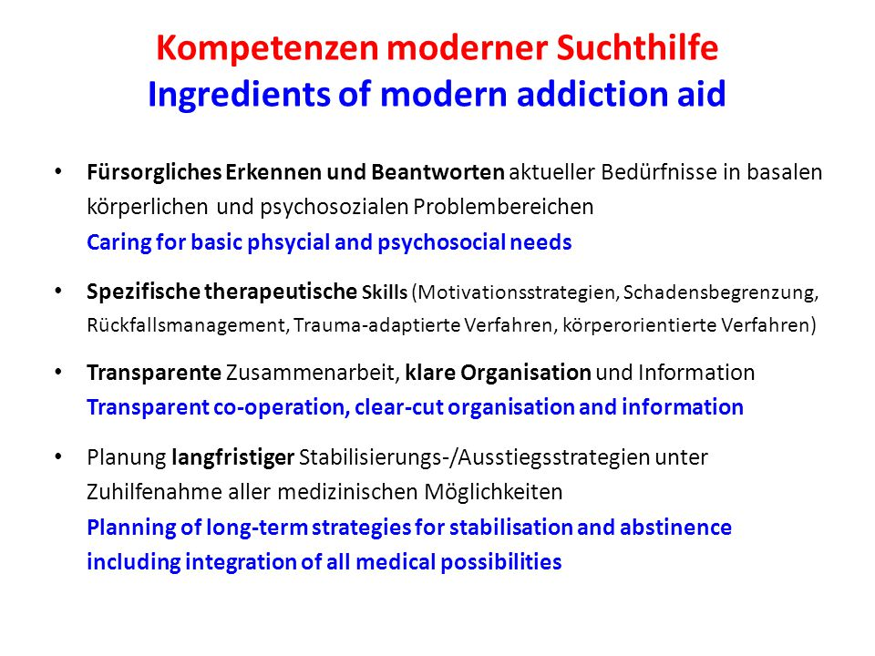 Kompetenzen moderner Suchthilfe Ingredients of modern addiction aid Fürsorgliches Erkennen und Beantworten aktueller Bedürfnisse in basalen körperlichen und psychosozialen Problembereichen Caring for basic phsycial and psychosocial needs Spezifische therapeutische Skills (Motivationsstrategien, Schadensbegrenzung, Rückfallsmanagement, Trauma-adaptierte Verfahren, körperorientierte Verfahren) Transparente Zusammenarbeit, klare Organisation und Information Transparent co-operation, clear-cut organisation and information Planung langfristiger Stabilisierungs-/Ausstiegsstrategien unter Zuhilfenahme aller medizinischen Möglichkeiten Planning of long-term strategies for stabilisation and abstinence including integration of all medical possibilities