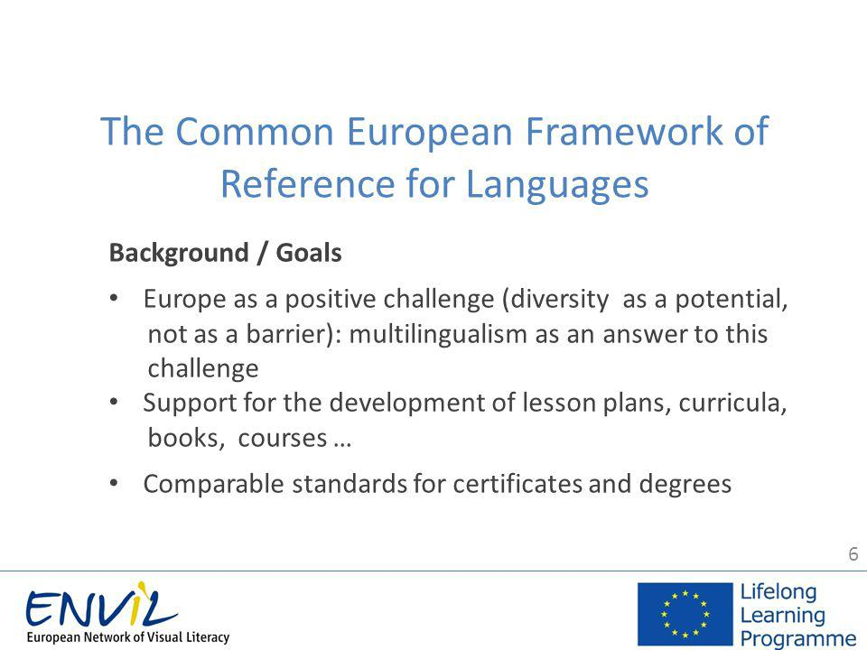 6 The Common European Framework of Reference for Languages Background / Goals Europe as a positive challenge (diversity as a potential, not as a barrier): multilingualism as an answer to this challenge Support for the development of lesson plans, curricula, books, courses … Comparable standards for certificates and degrees
