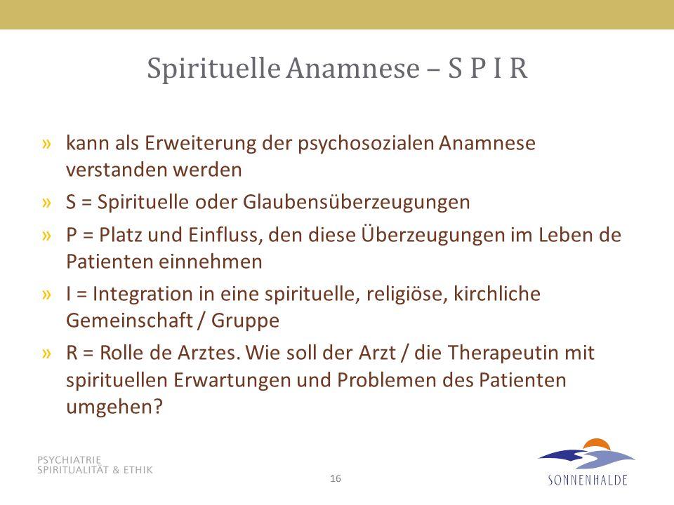 16 Spirituelle Anamnese – S P I R »kann als Erweiterung der psychosozialen Anamnese verstanden werden »S = Spirituelle oder Glaubensüberzeugungen »P = Platz und Einfluss, den diese Überzeugungen im Leben de Patienten einnehmen »I = Integration in eine spirituelle, religiöse, kirchliche Gemeinschaft / Gruppe »R = Rolle de Arztes.