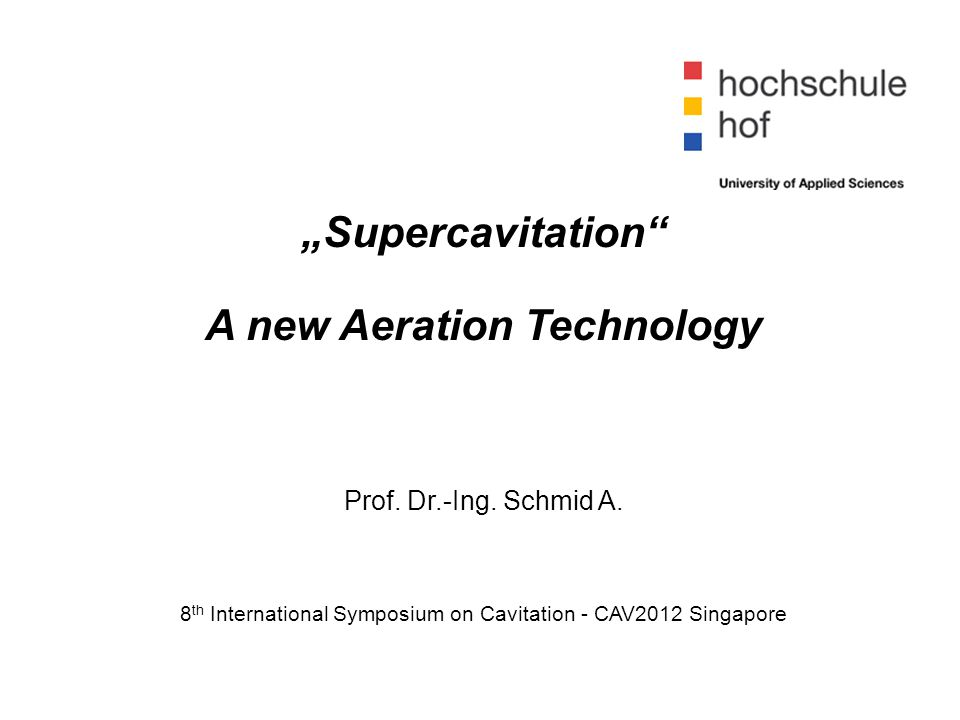 """Supercavitation"" A new Aeration Technology Prof. Dr.-Ing. Schmid A. 8 th International Symposium on Cavitation - CAV2012 Singapore"