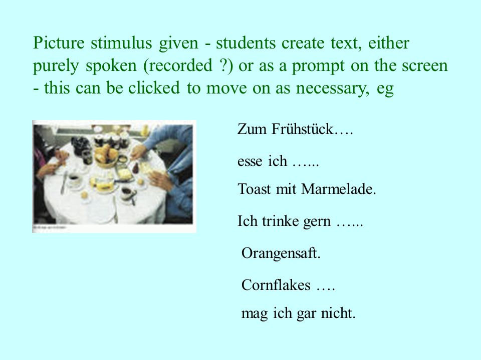 Picture stimulus given - students create text, either purely spoken (recorded ?) or as a prompt on the screen - this can be clicked to move on as necessary, eg Zum Frühstück….
