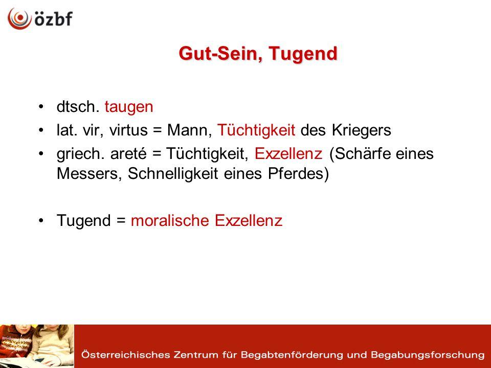 Gut-Sein, Tugend dtsch. taugen lat. vir, virtus = Mann, Tüchtigkeit des Kriegers griech.