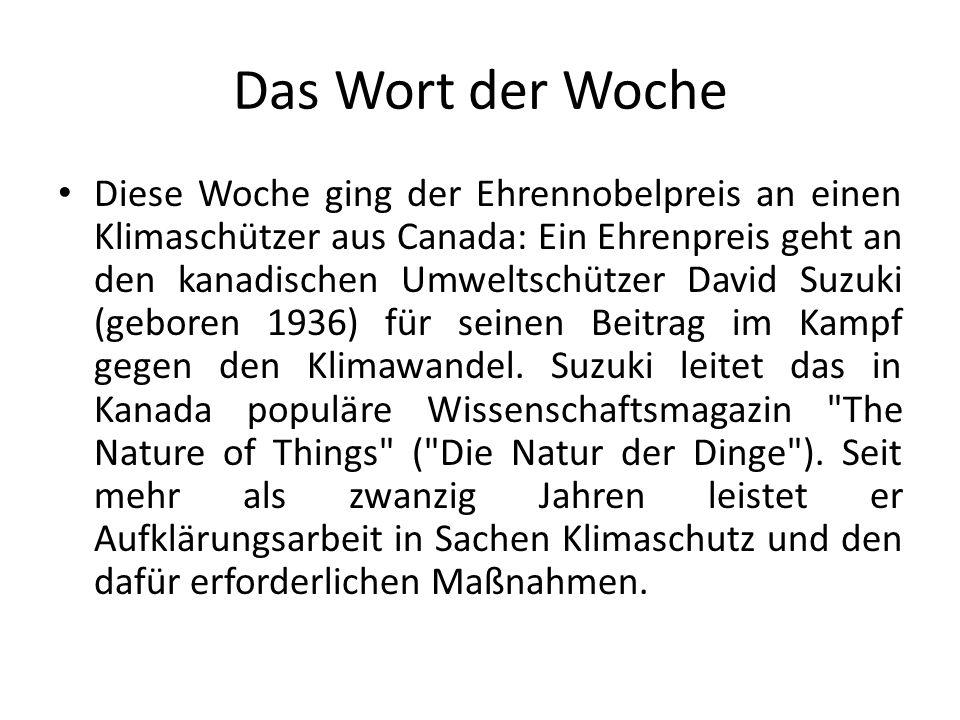 Das Wort der Woche Diese Woche ging der Ehrennobelpreis an einen Klimaschützer aus Canada: Ein Ehrenpreis geht an den kanadischen Umweltschützer David Suzuki (geboren 1936) für seinen Beitrag im Kampf gegen den Klimawandel.