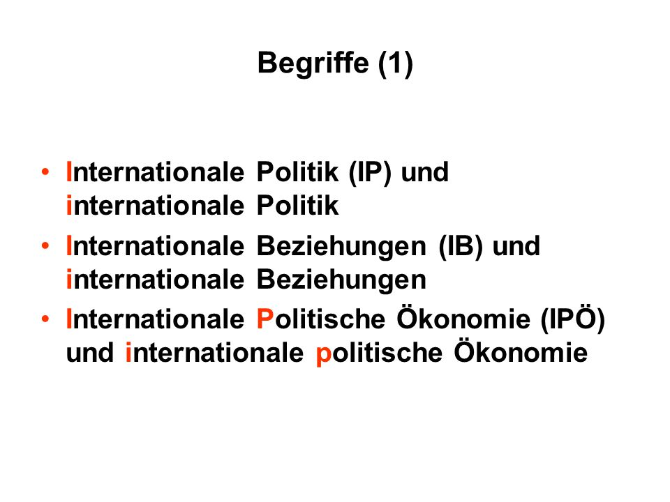 Begriffe (1) Internationale Politik (IP) und internationale Politik Internationale Beziehungen (IB) und internationale Beziehungen Internationale Poli