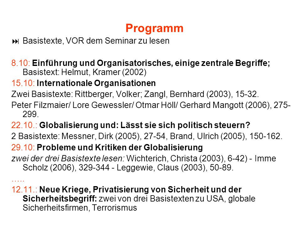 Programm  Basistexte, VOR dem Seminar zu lesen 8.10: Einführung und Organisatorisches, einige zentrale Begriffe; Basistext: Helmut, Kramer (2002) 15.10: Internationale Organisationen Zwei Basistexte: Rittberger, Volker; Zangl, Bernhard (2003), 15-32.