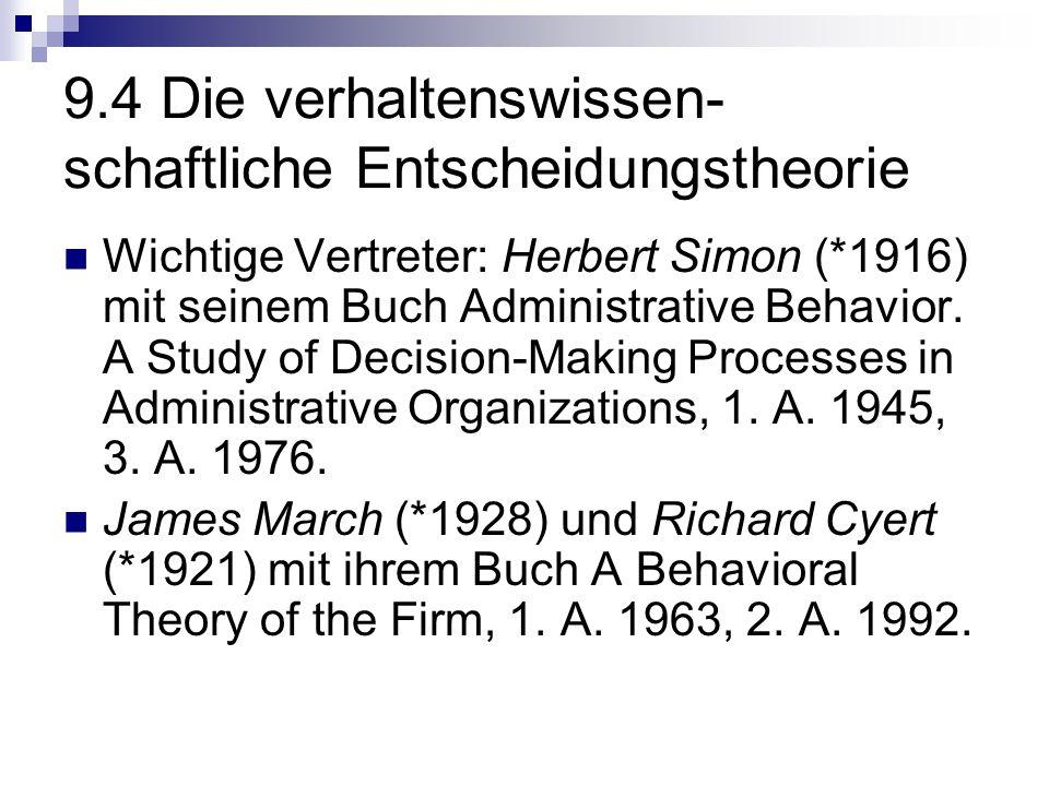 9.4 Die verhaltenswissen- schaftliche Entscheidungstheorie Wichtige Vertreter: Herbert Simon (*1916) mit seinem Buch Administrative Behavior. A Study