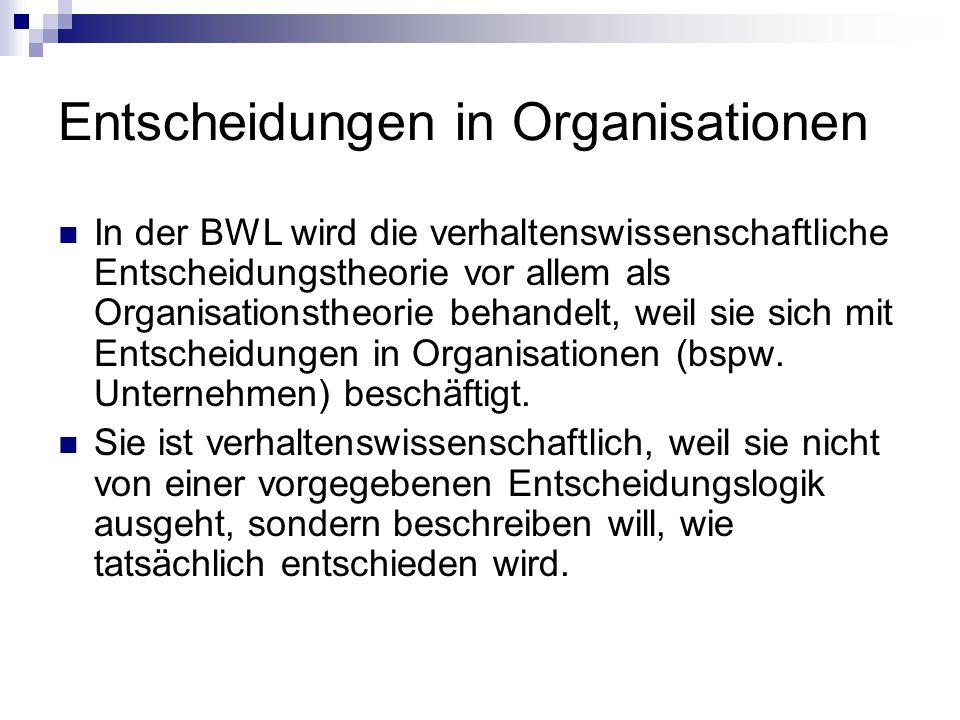 Entscheidungen in Organisationen In der BWL wird die verhaltenswissenschaftliche Entscheidungstheorie vor allem als Organisationstheorie behandelt, we