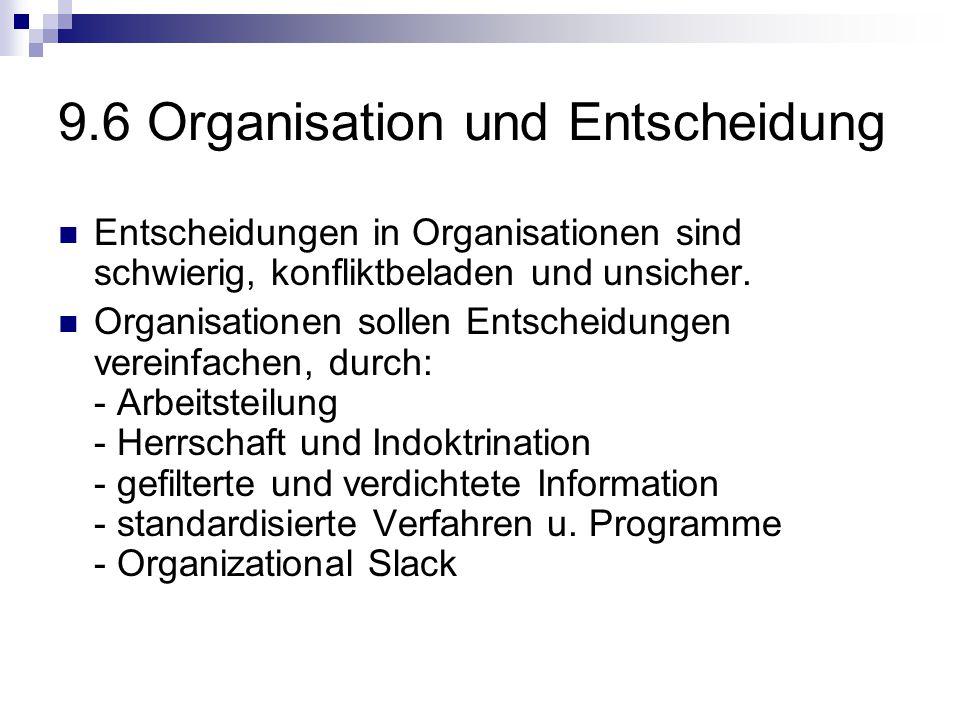 9.6 Organisation und Entscheidung Entscheidungen in Organisationen sind schwierig, konfliktbeladen und unsicher. Organisationen sollen Entscheidungen